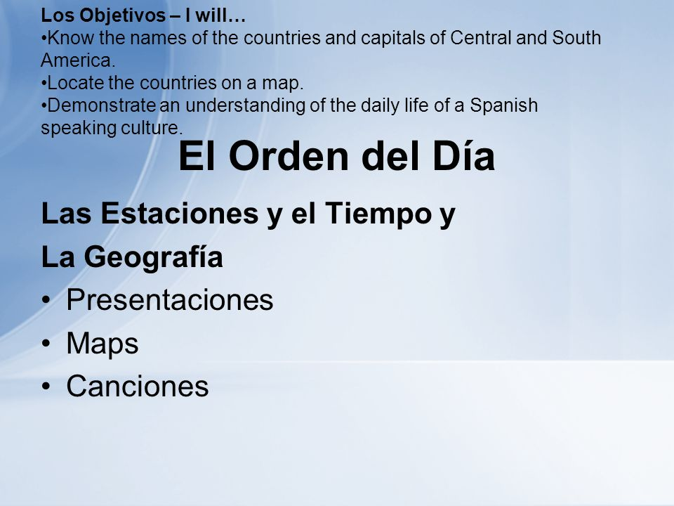 El Orden del Día Las Estaciones y el Tiempo y La Geografía Presentaciones Maps Canciones Los Objetivos – I will… Know the names of the countries and capitals of Central and South America.