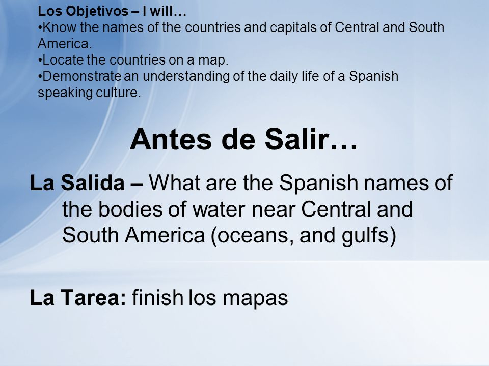 Antes de Salir… La Salida – What are the Spanish names of the bodies of water near Central and South America (oceans, and gulfs) La Tarea: finish los mapas Los Objetivos – I will… Know the names of the countries and capitals of Central and South America.