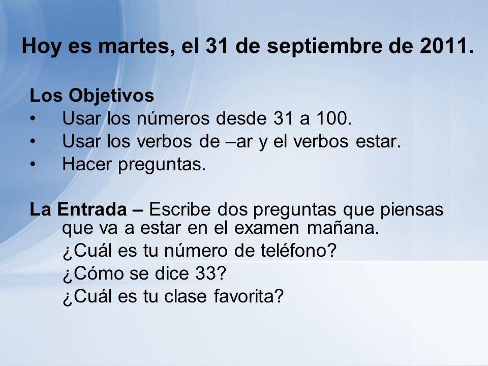 Hoy es martes, el 31 de septiembre de 2011. Los Objetivos Usar los números desde 31 a 100. Usar los verbos de –ar y el verbos estar. Hacer preguntas.