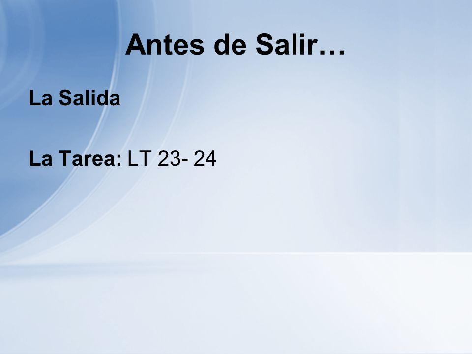Antes de Salir… La Salida La Tarea: LT 23- 24
