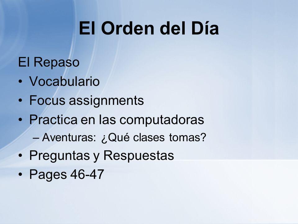 El Orden del Día El Repaso Vocabulario Focus assignments Practica en las computadoras –Aventuras: ¿Qué clases tomas? Preguntas y Respuestas Pages 46-4