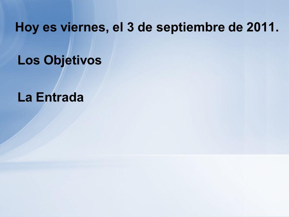 Hoy es viernes, el 3 de septiembre de 2011. Los Objetivos La Entrada