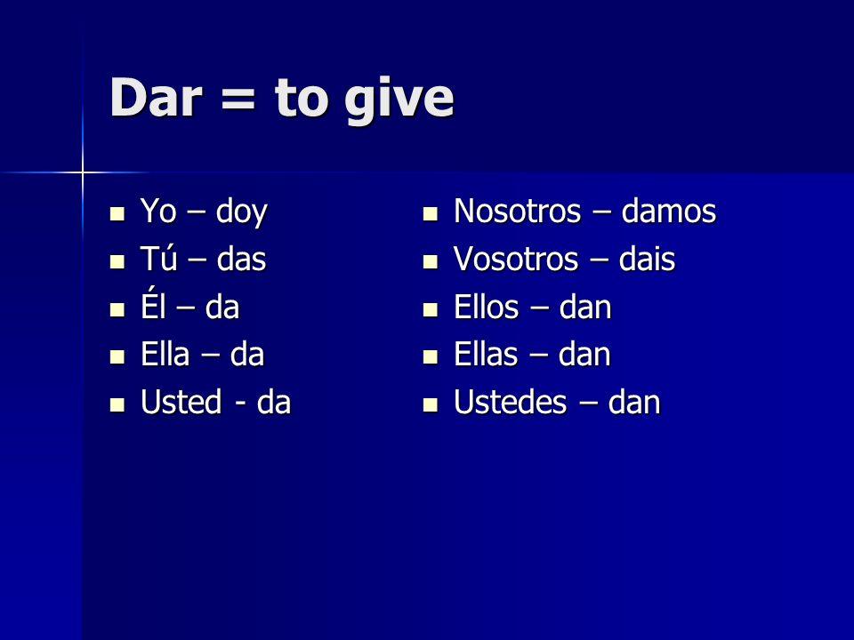 Dar = to give Yo – doy Yo – doy Tú – das Tú – das Él – da Él – da Ella – da Ella – da Usted - da Usted - da Nosotros – damos Nosotros – damos Vosotros – dais Vosotros – dais Ellos – dan Ellos – dan Ellas – dan Ellas – dan Ustedes – dan Ustedes – dan