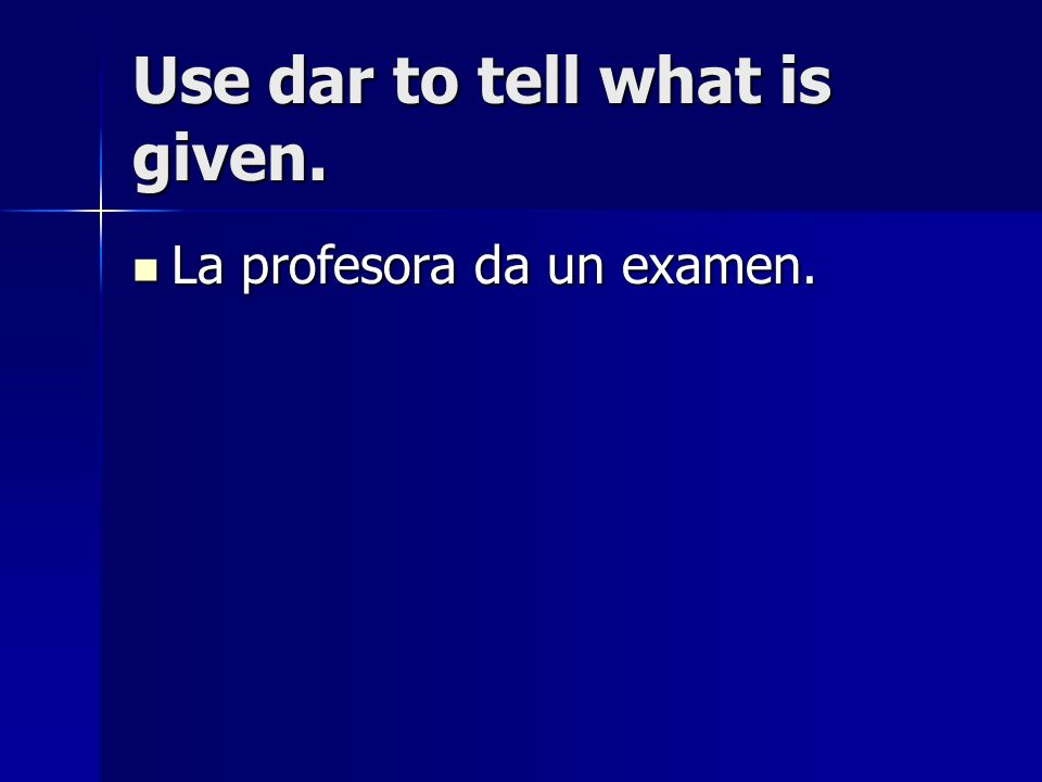 Use dar to tell what is given. La profesora da un examen. La profesora da un examen.