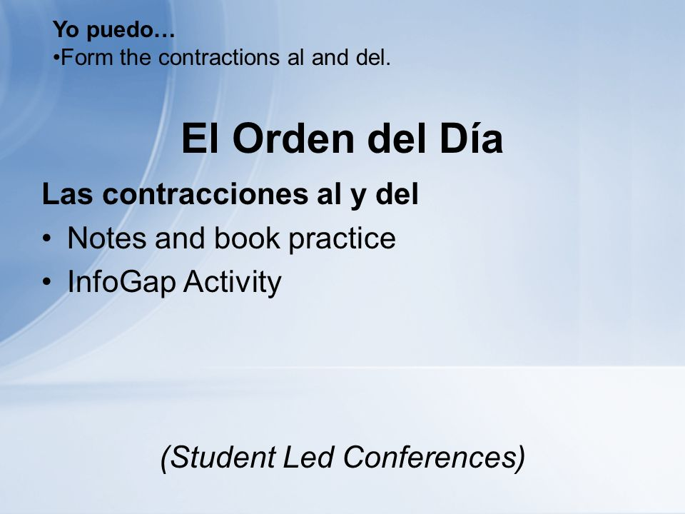 El Orden del Día Las contracciones al y del Notes and book practice InfoGap Activity (Student Led Conferences) Yo puedo… Form the contractions al and del.