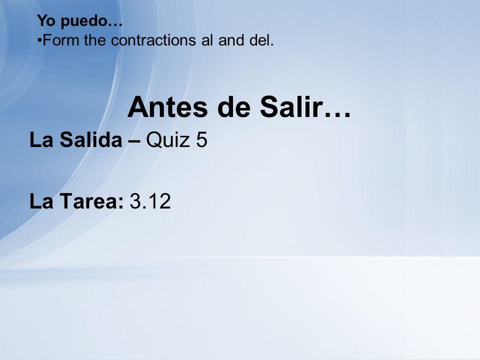 Antes de Salir… La Salida – Quiz 5 La Tarea: 3.12 Yo puedo… Form the contractions al and del.