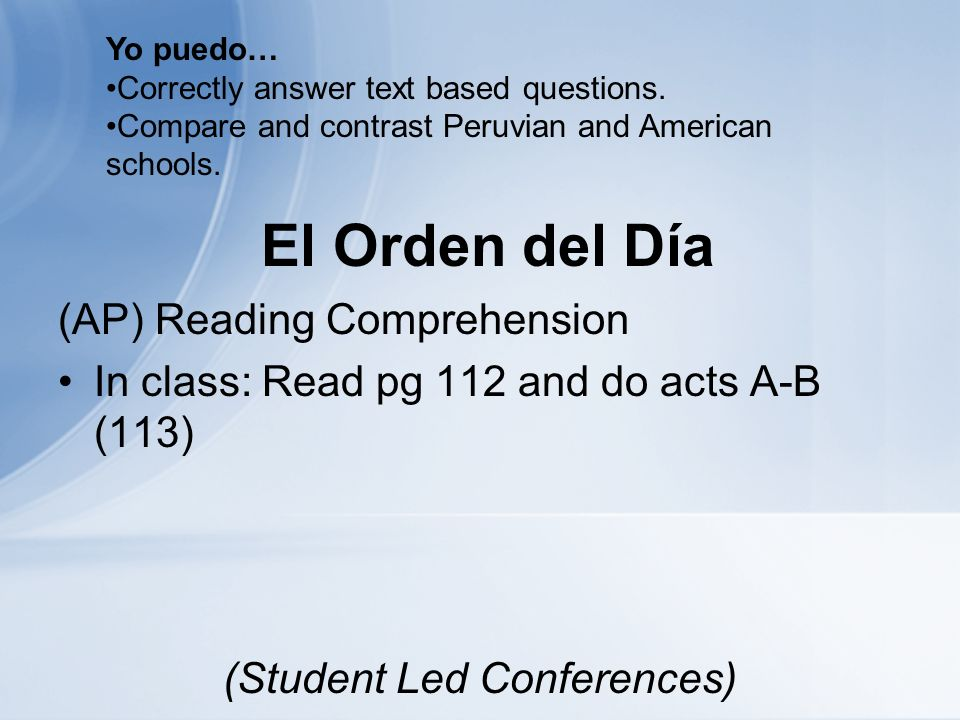 El Orden del Día (AP) Reading Comprehension In class: Read pg 112 and do acts A-B (113) (Student Led Conferences) Yo puedo… Correctly answer text based questions.