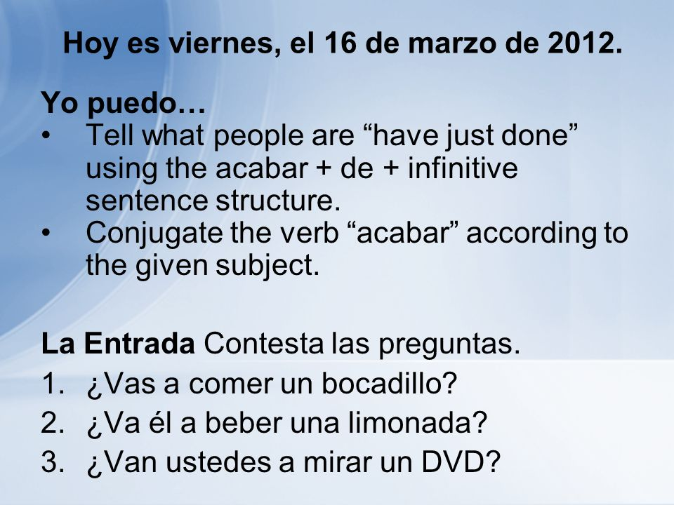 Hoy es viernes, el 16 de marzo de 2012. Yo puedo… Tell what people are have just done using the acabar + de + infinitive sentence structure. Conjugate