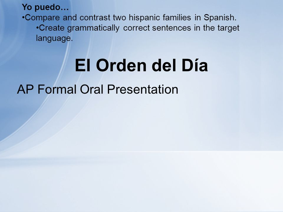 El Orden del Día AP Formal Oral Presentation Yo puedo… Compare and contrast two hispanic families in Spanish. Create grammatically correct sentences i