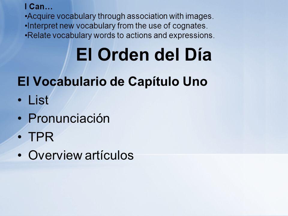 El Orden del Día El Vocabulario de Capítulo Uno List Pronunciación TPR Overview artículos I Can… Acquire vocabulary through association with images.