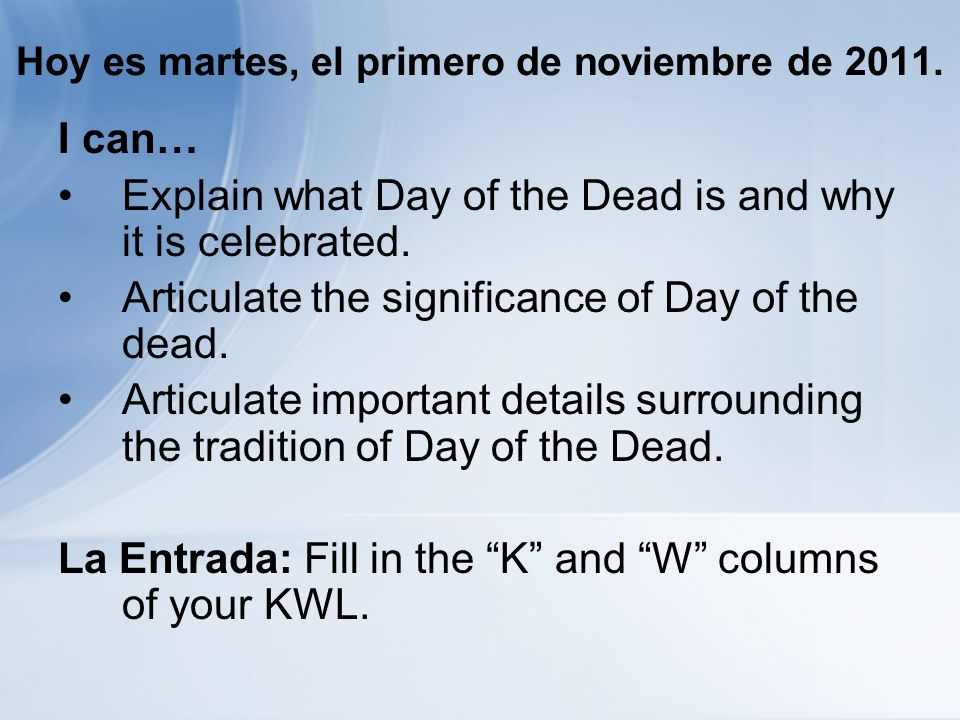 Hoy es martes, el primero de noviembre de 2011. I can… Explain what Day of the Dead is and why it is celebrated. Articulate the significance of Day of