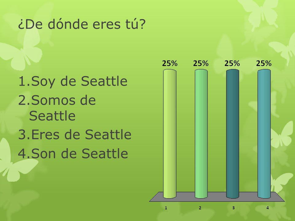 ¿De dónde eres tú? 1.Soy de Seattle 2.Somos de Seattle 3.Eres de Seattle 4.Son de Seattle