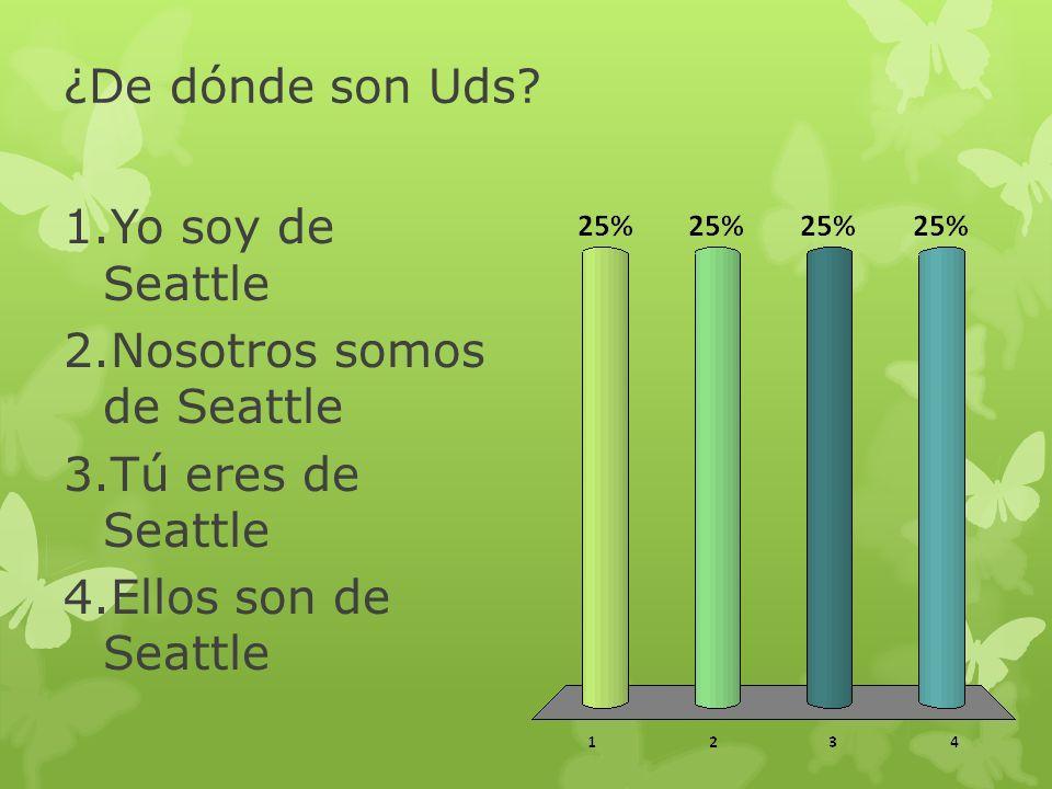 ¿De dónde son Uds? 1.Yo soy de Seattle 2.Nosotros somos de Seattle 3.Tú eres de Seattle 4.Ellos son de Seattle