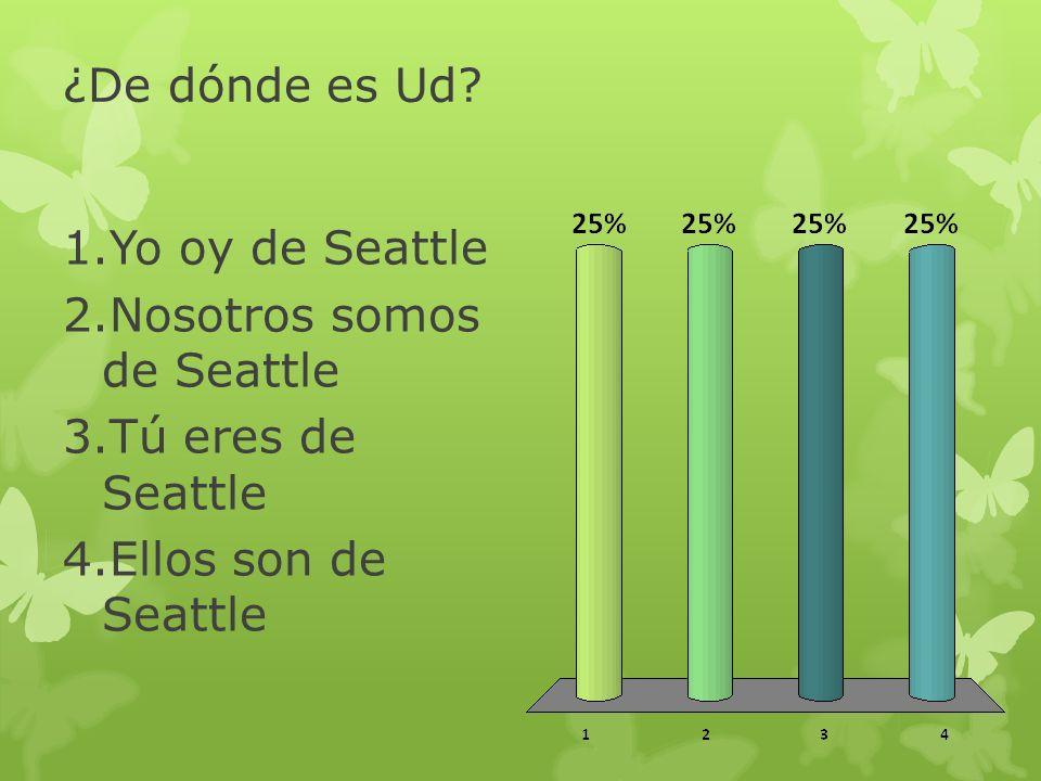 ¿De dónde es Ud? 1.Yo oy de Seattle 2.Nosotros somos de Seattle 3.Tú eres de Seattle 4.Ellos son de Seattle