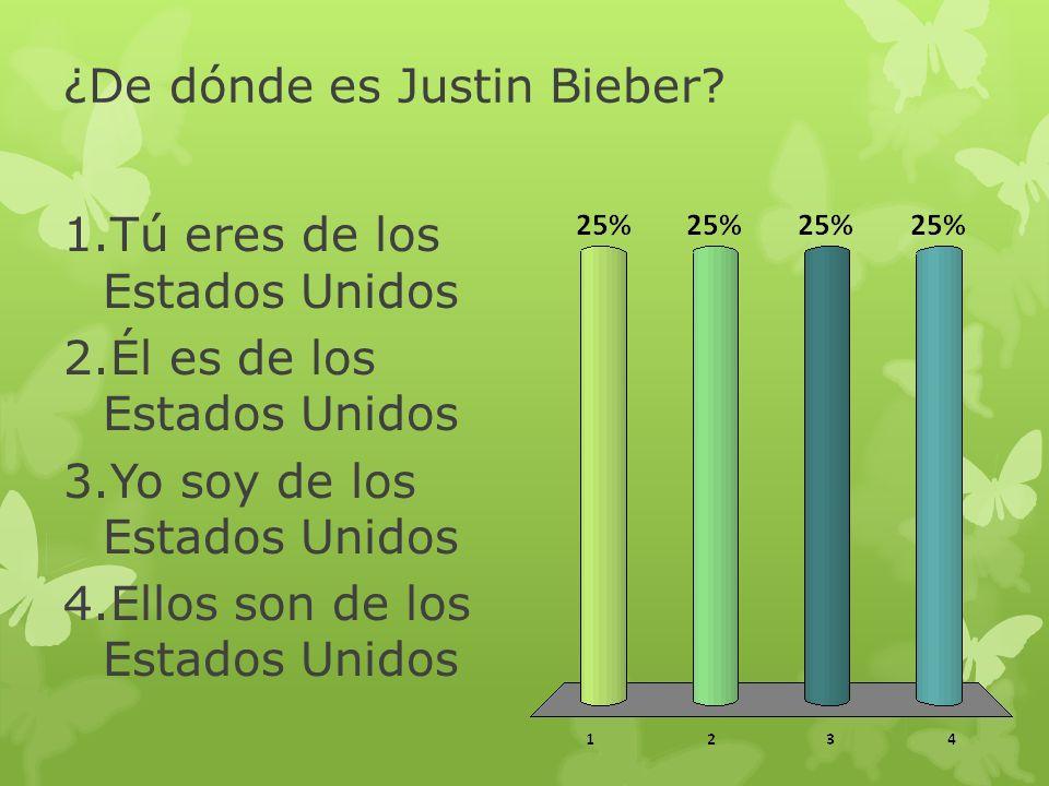 ¿De dónde es Justin Bieber? 1.Tú eres de los Estados Unidos 2.Él es de los Estados Unidos 3.Yo soy de los Estados Unidos 4.Ellos son de los Estados Un