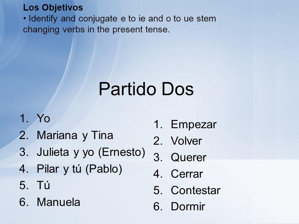 Partido Dos 1. Yo 2. Mariana y Tina 3. Julieta y yo (Ernesto) 4. Pilar y tú (Pablo) 5. Tú 6. Manuela 1.Empezar 2.Volver 3.Querer 4.Cerrar 5.Contestar