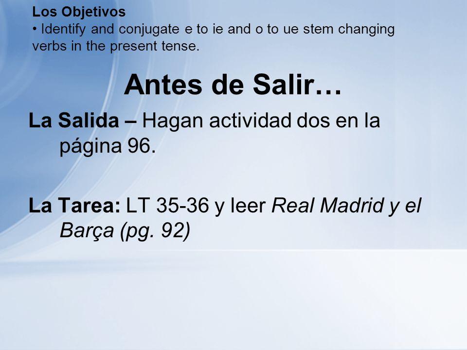 Antes de Salir… La Salida – Hagan actividad dos en la página 96. La Tarea: LT 35-36 y leer Real Madrid y el Barça (pg. 92) Los Objetivos Identify and