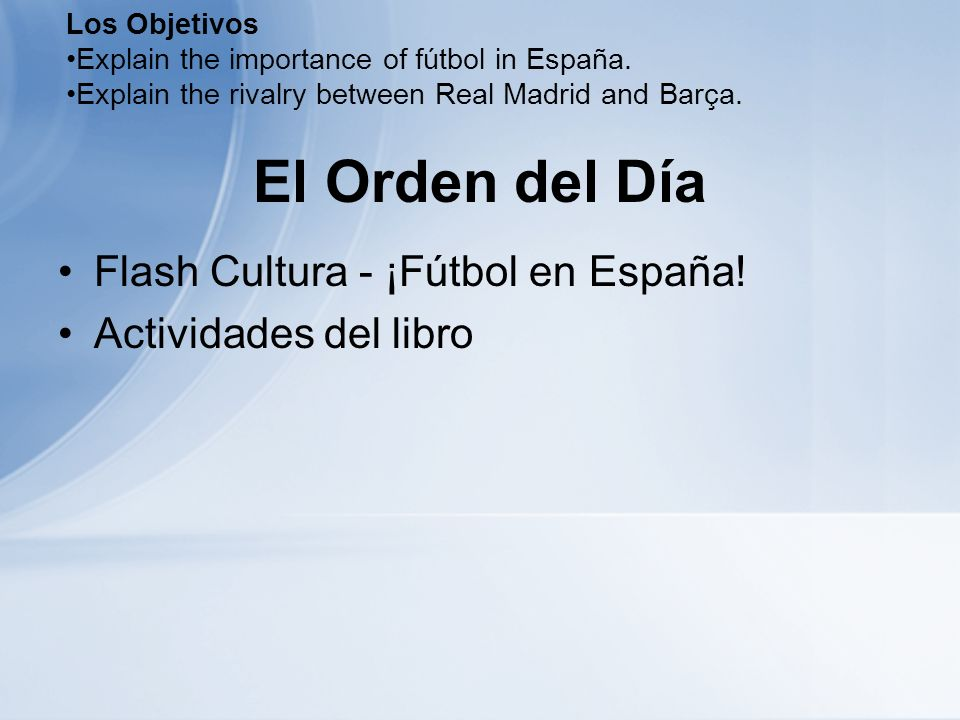 El Orden del Día Flash Cultura - ¡Fútbol en España! Actividades del libro Los Objetivos Explain the importance of fútbol in España. Explain the rivalr