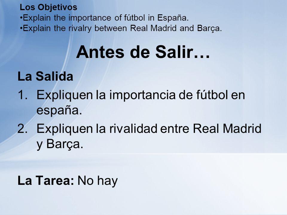 Antes de Salir… La Salida 1.Expliquen la importancia de fútbol en españa. 2.Expliquen la rivalidad entre Real Madrid y Barça. La Tarea: No hay Los Obj