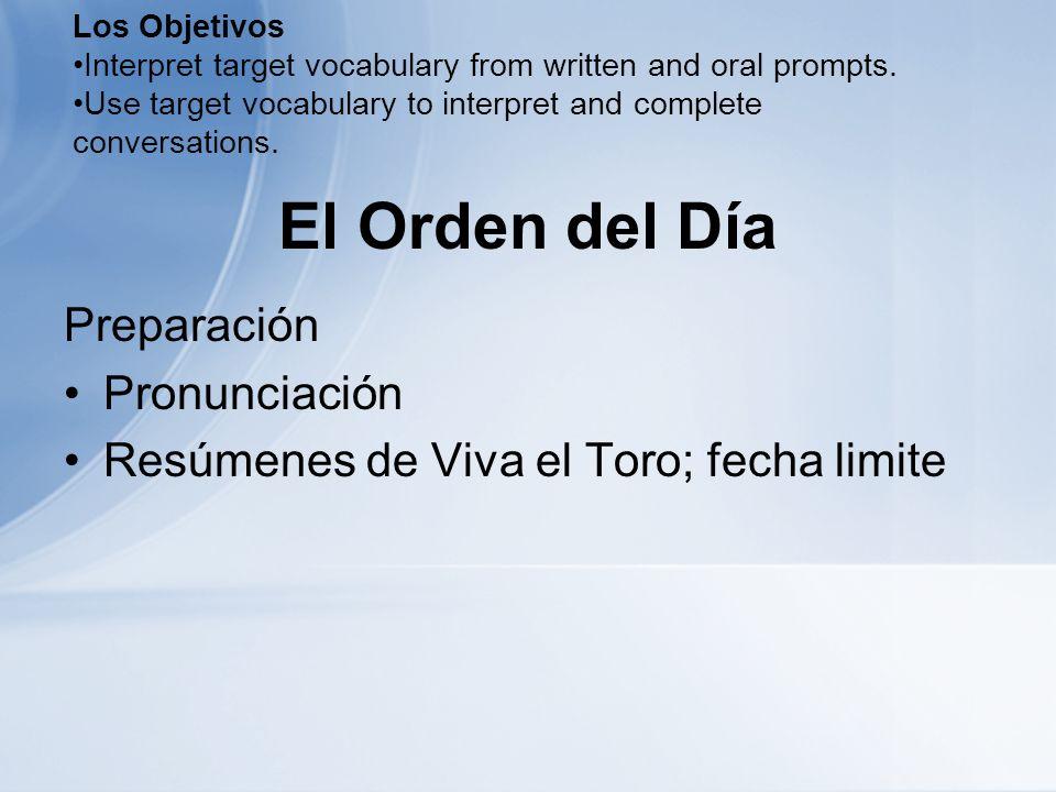 El Orden del Día Preparación Pronunciación Resúmenes de Viva el Toro; fecha limite Los Objetivos Interpret target vocabulary from written and oral pro