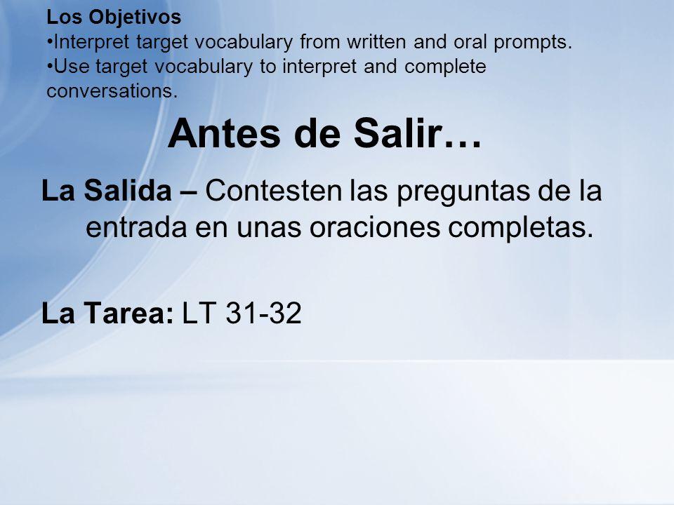 Antes de Salir… La Salida – Contesten las preguntas de la entrada en unas oraciones completas. La Tarea: LT 31-32 Los Objetivos Interpret target vocab