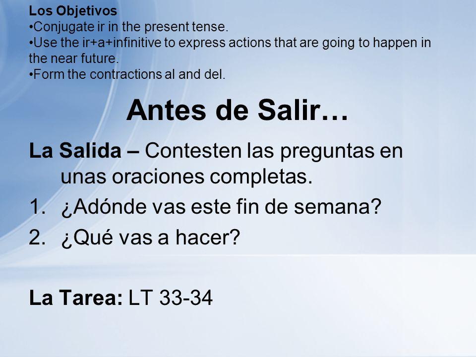 Antes de Salir… La Salida – Contesten las preguntas en unas oraciones completas. 1.¿Adónde vas este fin de semana? 2.¿Qué vas a hacer? La Tarea: LT 33