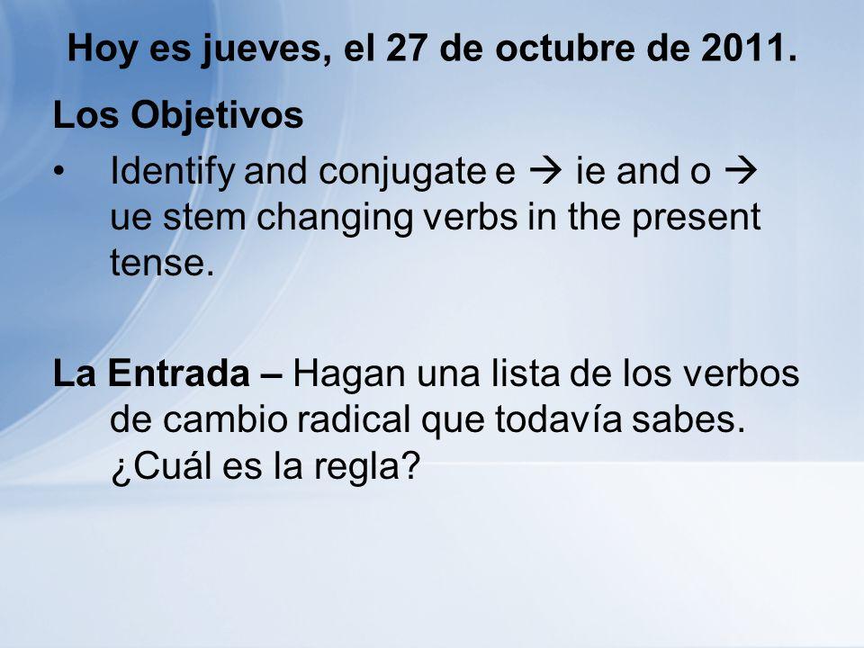 Hoy es jueves, el 27 de octubre de 2011. Los Objetivos Identify and conjugate e ie and o ue stem changing verbs in the present tense. La Entrada – Hag