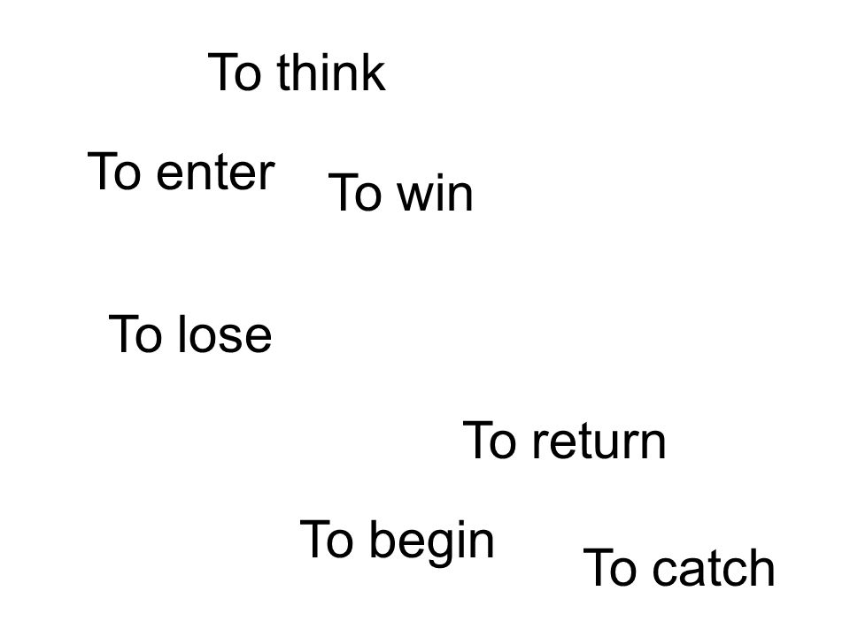 To lose To win To enter To return To think To begin To catch