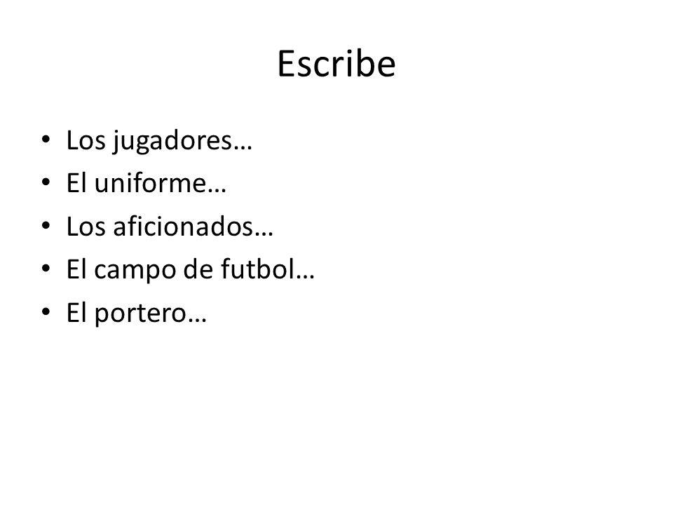 Escribe Los jugadores… El uniforme… Los aficionados… El campo de futbol… El portero…