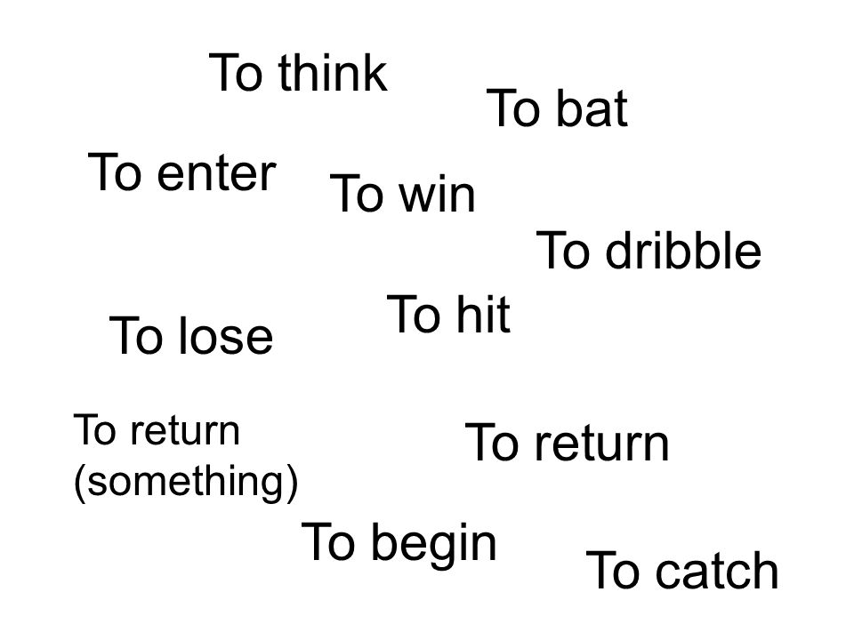 To lose To win To enter To hit To bat To dribble To return (something) To return To think To begin To catch