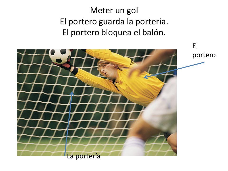 Meter un gol El portero guarda la portería. El portero bloquea el balón. El portero La portería