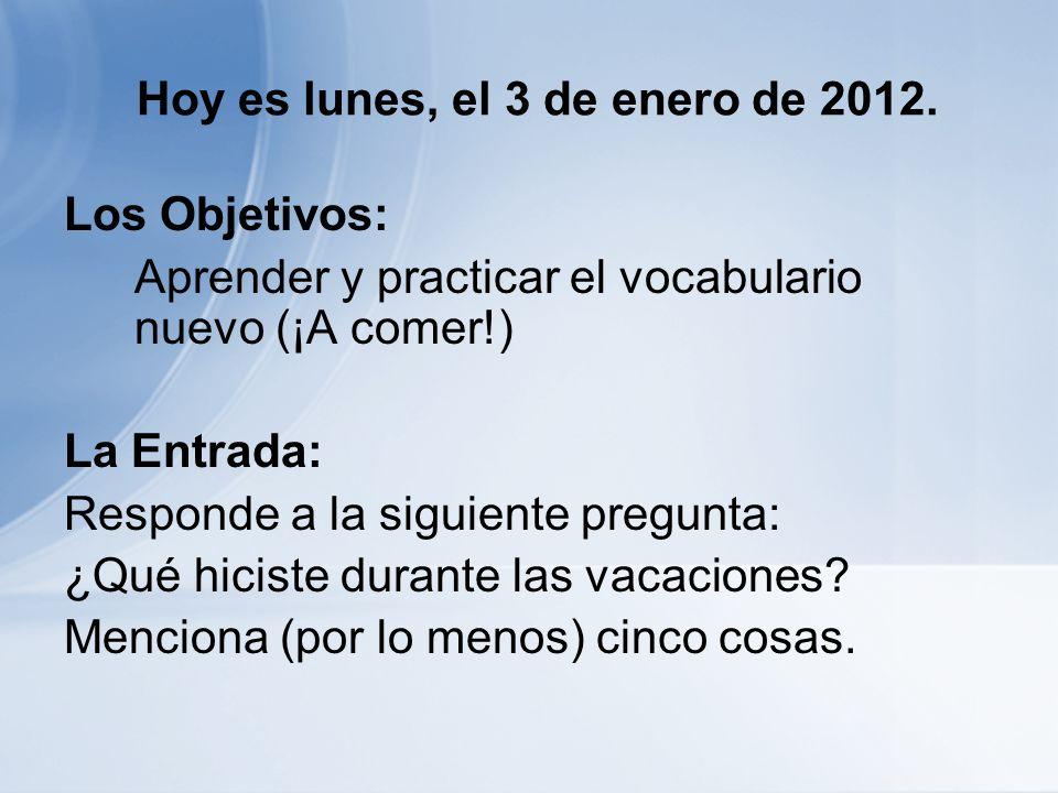 Hoy es lunes, el 3 de enero de 2012. Los Objetivos: Aprender y practicar el vocabulario nuevo (¡A comer!) La Entrada: Responde a la siguiente pregunta