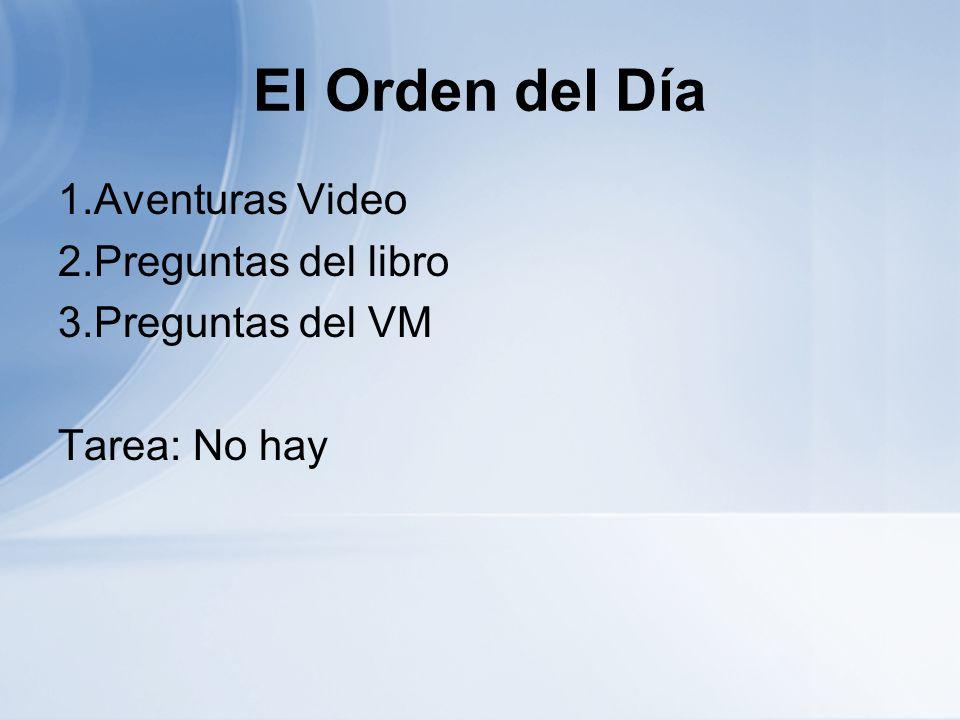 El Orden del Día 1.Aventuras Video 2.Preguntas del libro 3.Preguntas del VM Tarea: No hay