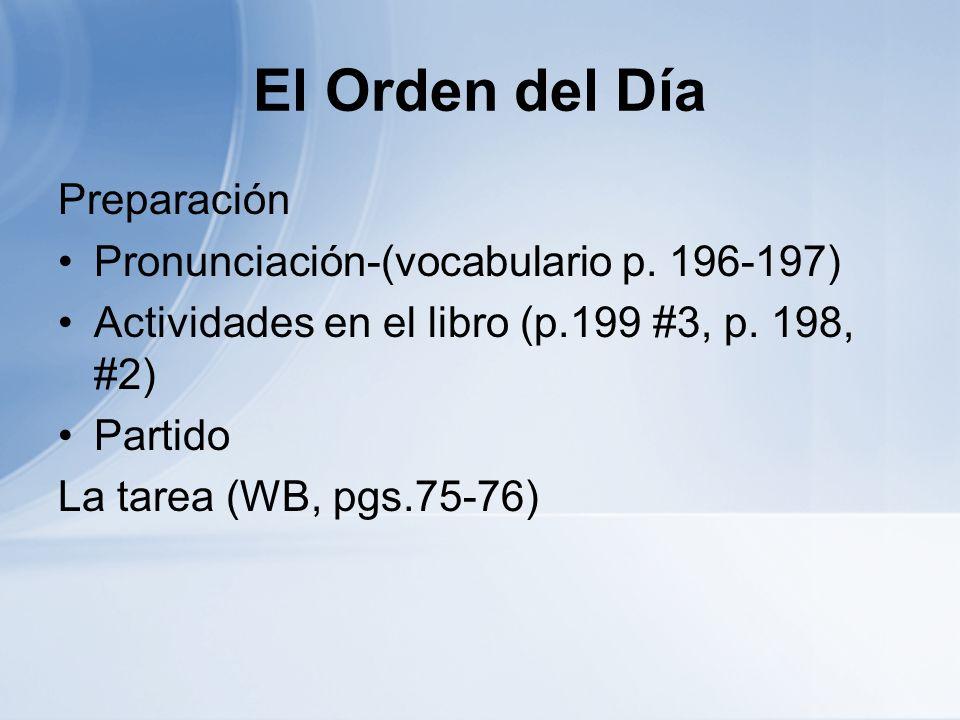 El Orden del Día Preparación Pronunciación-(vocabulario p. 196-197) Actividades en el libro (p.199 #3, p. 198, #2) Partido La tarea (WB, pgs.75-76)