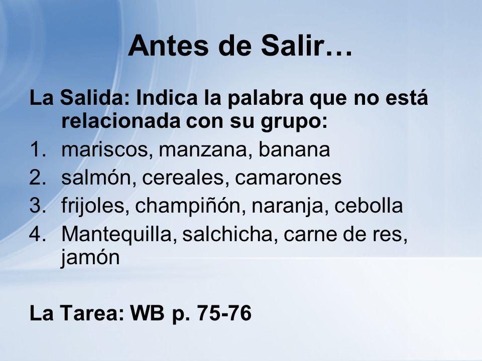 Antes de Salir… La Salida: Indica la palabra que no está relacionada con su grupo: 1.mariscos, manzana, banana 2.salmón, cereales, camarones 3.frijole