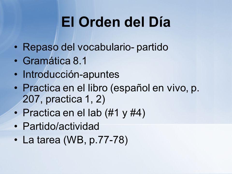 El Orden del Día Repaso del vocabulario- partido Gramática 8.1 Introducción-apuntes Practica en el libro (español en vivo, p. 207, practica 1, 2) Prac
