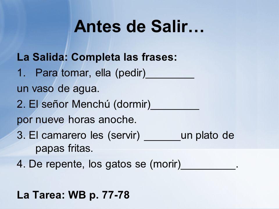 Antes de Salir… La Salida: Completa las frases: 1.Para tomar, ella (pedir)________ un vaso de agua. 2. El señor Menchú (dormir)________ por nueve hora