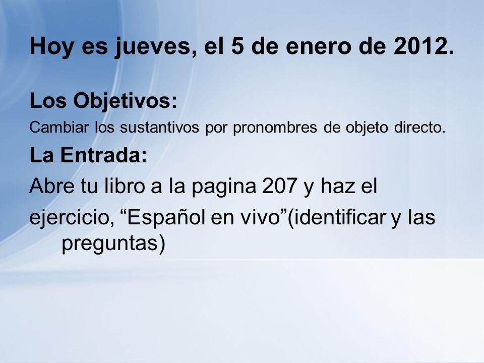 Hoy es jueves, el 5 de enero de 2012. Los Objetivos: Cambiar los sustantivos por pronombres de objeto directo. La Entrada: Abre tu libro a la pagina 2