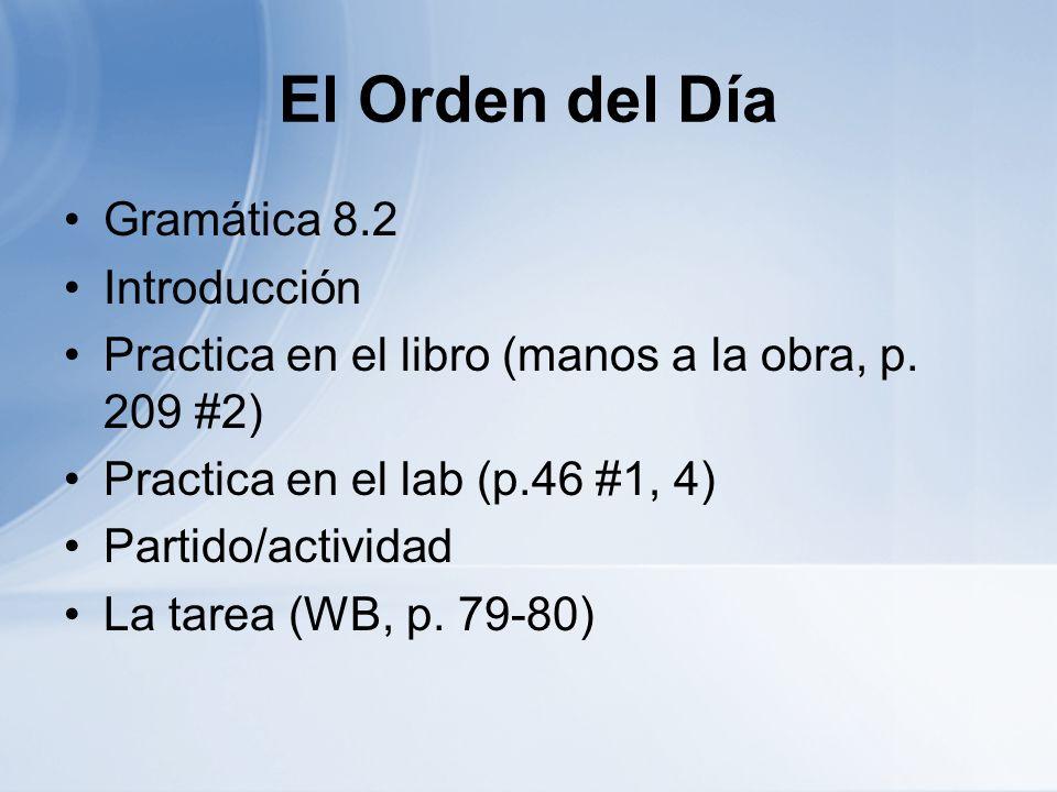 El Orden del Día Gramática 8.2 Introducción Practica en el libro (manos a la obra, p. 209 #2) Practica en el lab (p.46 #1, 4) Partido/actividad La tar
