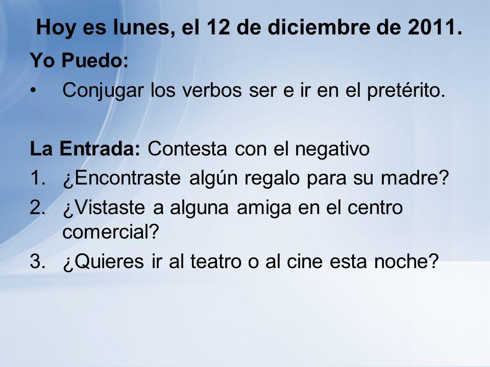 Hoy es lunes, el 12 de diciembre de 2011.Yo Puedo: Conjugar los verbos ser e ir en el pretérito.