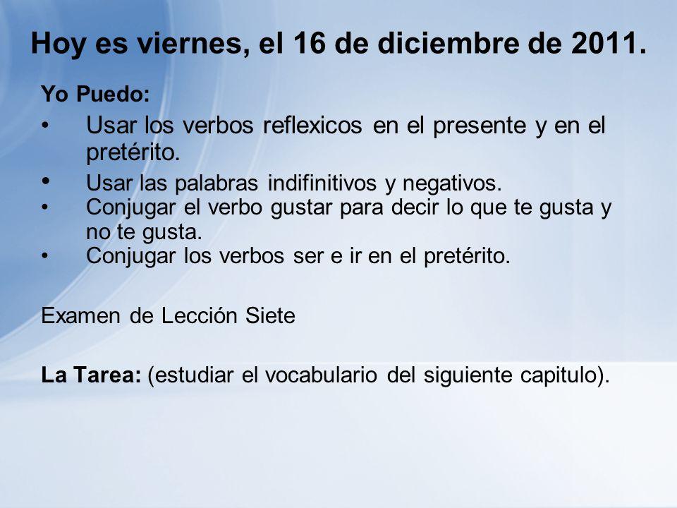 Hoy es viernes, el 16 de diciembre de 2011. Yo Puedo: Usar los verbos reflexicos en el presente y en el pretérito. Usar las palabras indifinitivos y n