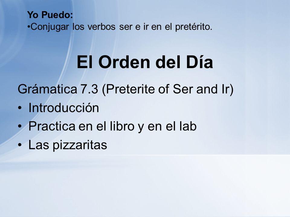 El Orden del Día Grámatica 7.3 (Preterite of Ser and Ir) Introducción Practica en el libro y en el lab Las pizzaritas Yo Puedo: Conjugar los verbos se