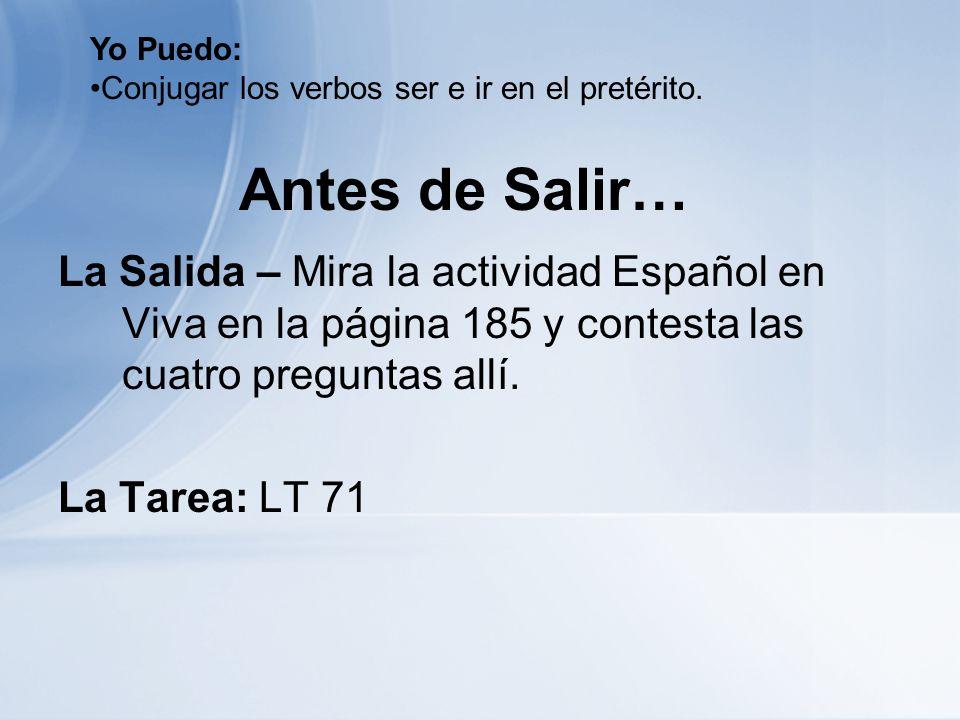 Antes de Salir… La Salida – Mira la actividad Español en Viva en la página 185 y contesta las cuatro preguntas allí. La Tarea: LT 71 Yo Puedo: Conjuga