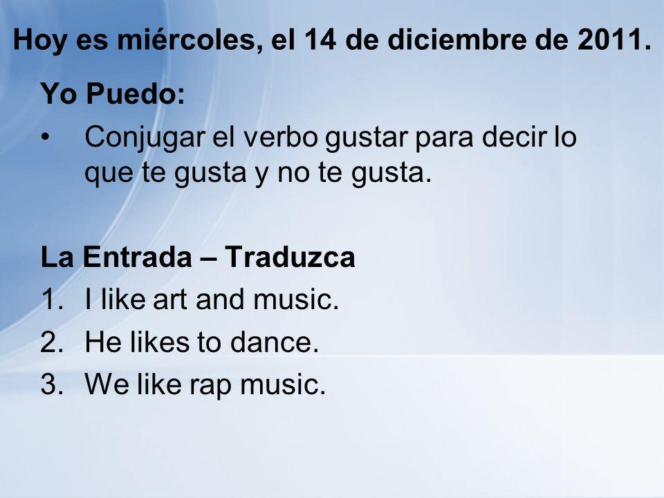 Hoy es miércoles, el 14 de diciembre de 2011. Yo Puedo: Conjugar el verbo gustar para decir lo que te gusta y no te gusta. La Entrada – Traduzca 1.I l