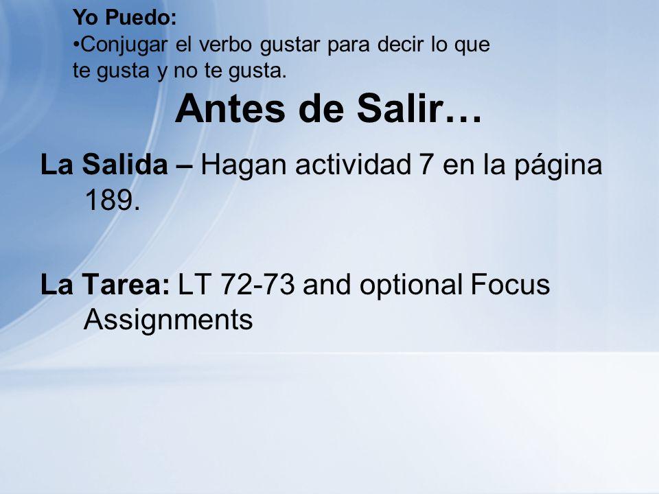 Antes de Salir… La Salida – Hagan actividad 7 en la página 189. La Tarea: LT 72-73 and optional Focus Assignments Yo Puedo: Conjugar el verbo gustar p