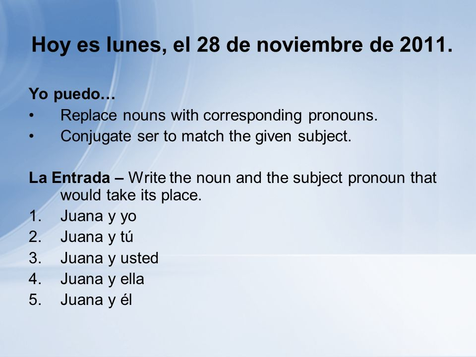 Hoy es lunes, el 28 de noviembre de 2011. Yo puedo… Replace nouns with corresponding pronouns. Conjugate ser to match the given subject. La Entrada –