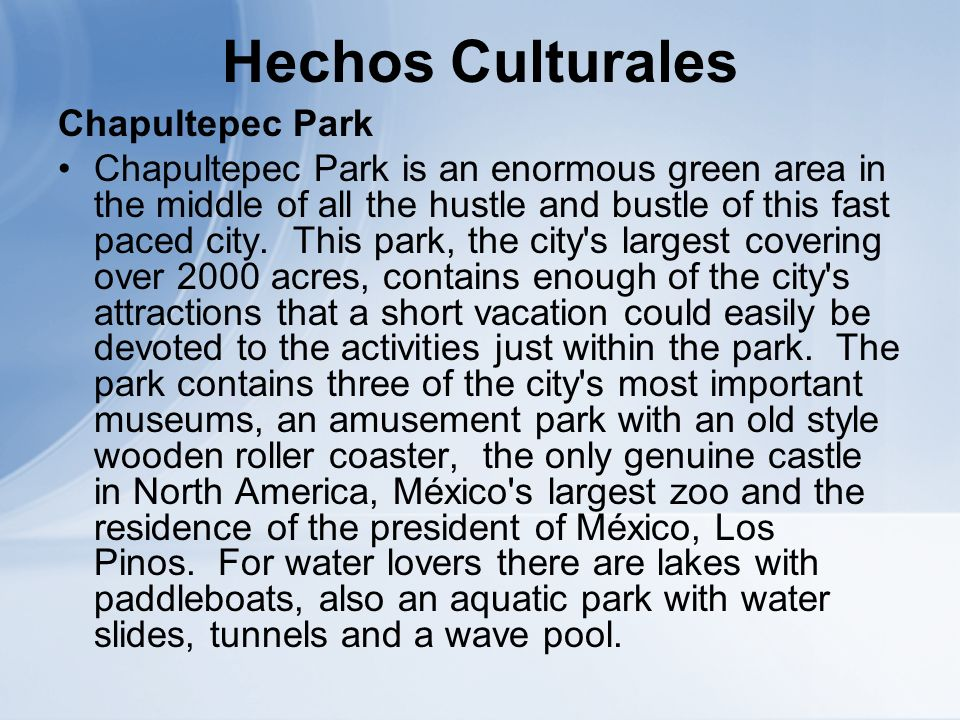 Hechos Culturales Chapultepec Park Chapultepec Park is an enormous green area in the middle of all the hustle and bustle of this fast paced city.