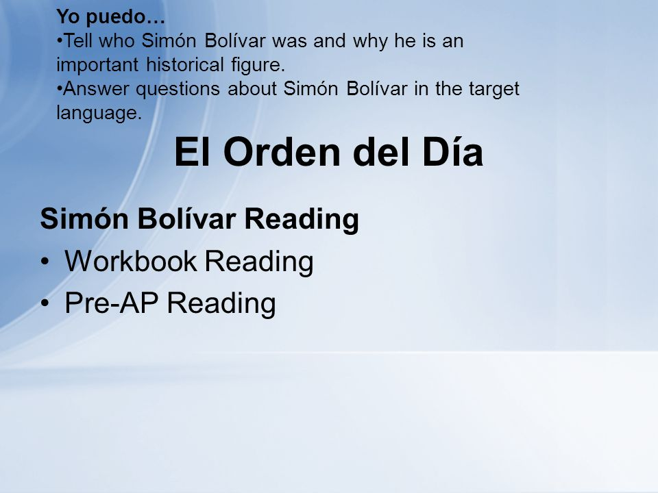 El Orden del Día Simón Bolívar Reading Workbook Reading Pre-AP Reading Yo puedo… Tell who Simón Bolívar was and why he is an important historical figure.