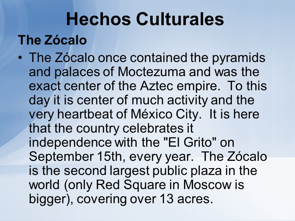 Hechos Culturales The Zócalo The Zócalo once contained the pyramids and palaces of Moctezuma and was the exact center of the Aztec empire.