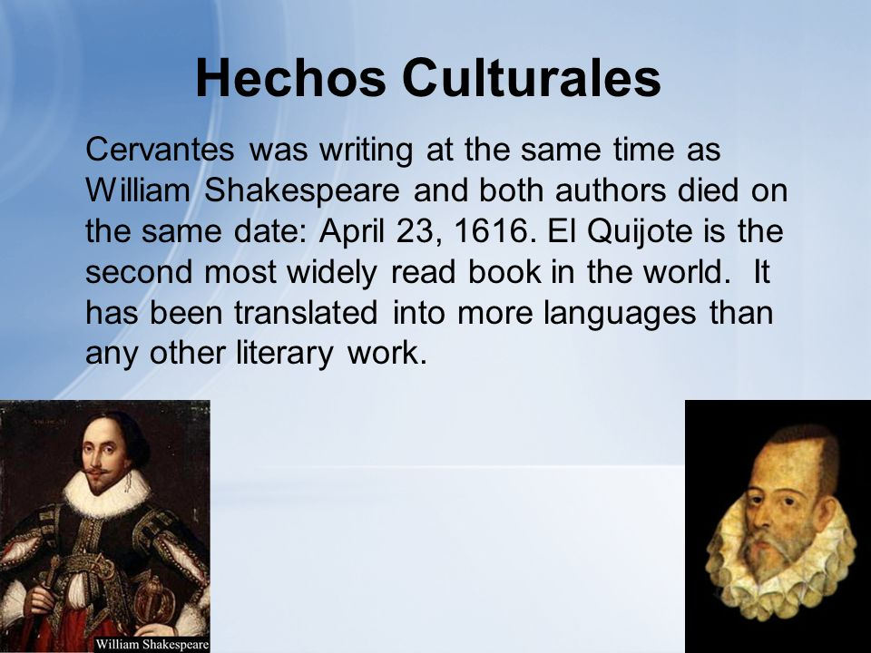 Hechos Culturales Cervantes was writing at the same time as William Shakespeare and both authors died on the same date: April 23, 1616.